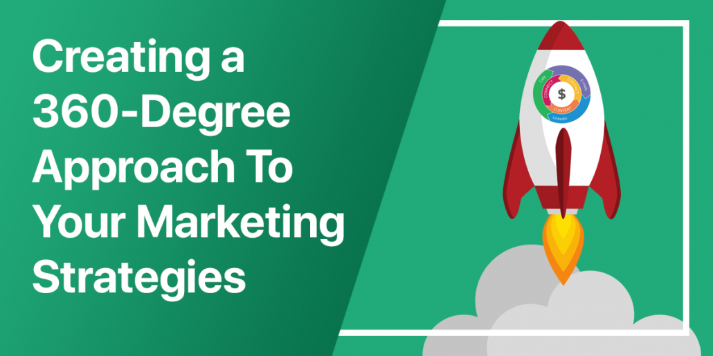 Creating a 360-Degree Approach To Your Marketing Strategies