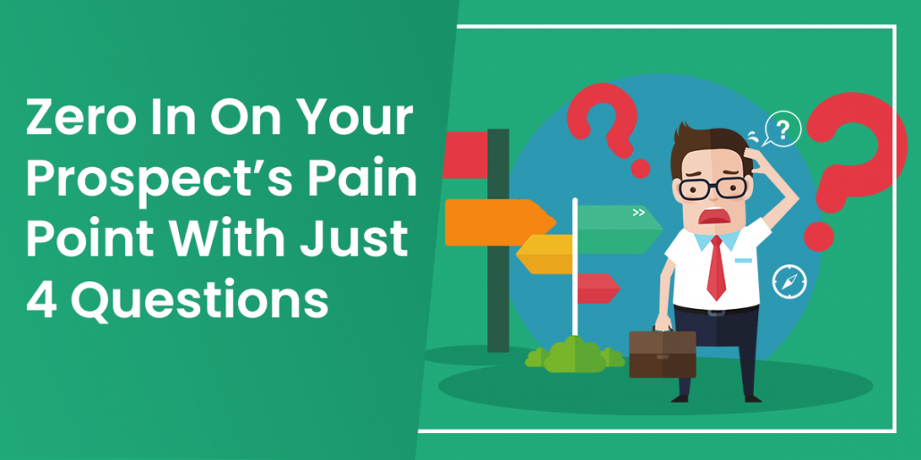 Zero In On Your Prospect's Pain Point With Just 4 Questions